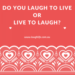 Do you laugh to live or live to laugh?